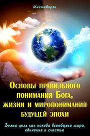 Основы правильного понимания Бога, жизни и миропонимания будущей эпохи. Книга первая. Божья цель как основа всеобщего мира, единения и счастья. Книга вторая