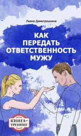 Как передать ответственность мужу. Книга-тренинг