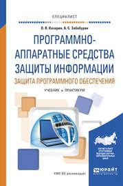 Программно-аппаратные средства защиты информации. Защита программного обеспечения. Учебник и практикум для вузов
