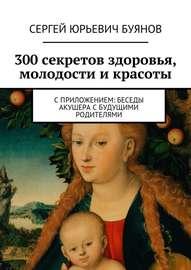 300 секретов здоровья, молодости и красоты. С приложением: Беседы акушера с будущими родителями
