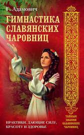Гимнастика славянских чаровниц. Практики, дающие силу, красоту и здоровье