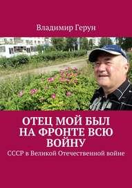Отец мой был на фронте всю войну. СССР в Великой Отечественной войне