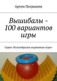 Вышибалы – 100 вариантов игры. Серия «Разнообразим подвижные игры»