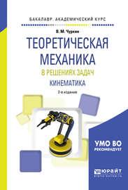 Теоретическая механика в решениях задач. Кинематика 2-е изд., испр. и доп. Учебное пособие для академического бакалавриата