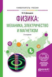Физика: механика, электричество и магнетизм 2-е изд., испр. и доп. Учебное пособие для вузов