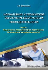 Нормативное и техническое обеспечение безопасности жизнедеятельности. Часть I. Нормативно-управленческое обеспечение безопасности жизнедеятельности