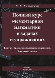 Полный курс элементарной математики в задачах и упражнениях. Книга 5: Уравнения и системы уравнений. Текстовые задачи