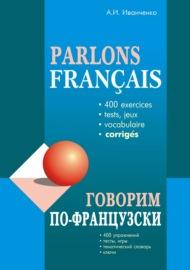 Говорим по-французски. 400 упражнений для развития устной речи