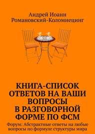 Книга-список ответов на ваши вопросы в разговорной форме по ФСМ. Форум: Абстрактные ответы на любые вопросы по формуле структуры мира