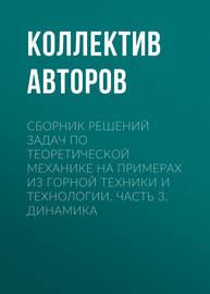 Сборник решений задач по теоретической механике на примерах из горной техники и технологии. Часть 3. Динамика