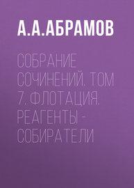 Собрание сочинений. Том 7. Флотация. Реагенты – собиратели