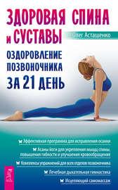 Здоровая спина и суставы. Оздоровление позвоночника за 21 день