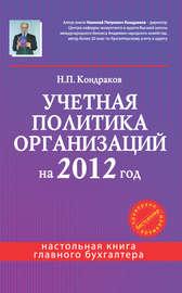 Книга Учетная политика организаций на 2012 год: в целях бухгалтерского, финансового, управленческого и налогового учета