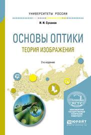 Основы оптики. Теория изображения 2-е изд., испр. и доп. Учебное пособие для вузов