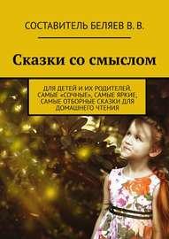 Сказки со смыслом. Для детей и их родителей. Самые «сочные», самые яркие, самые отборные сказки для домашнего чтения