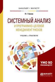 Системный анализ и программно-целевой менеджмент рисков. Учебник и практикум для бакалавриата и магистратуры