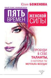 Книга Пять времен женской силы. Пробуди в себе таланты, о которых ты мечтала всегда!