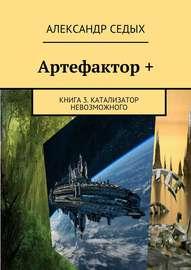 Артефактор +. Книга 3. Катализатор невозможного