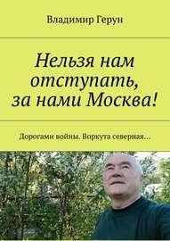 Нельзя нам отступать, за нами Москва! Дорогами войны. Воркута северная…