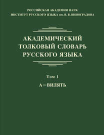 Академический толковый словарь русского языка. Том 1. А – ВИЛЯТЬ