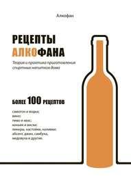 Рецепты Алкофана. Теория и практика приготовления спиртных напитков дома