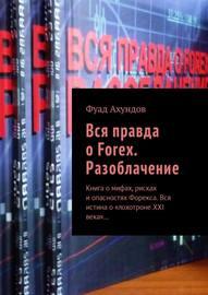 Вся правда о Forex. Разоблачение. Книга о мифах, рисках и опасностях Форекса. Вся истина о «лохотроне XXI века»…