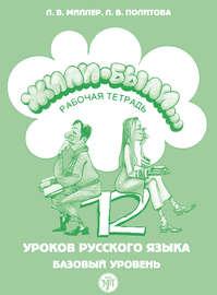 Жили были… 12 уроков русского языка. Базовый уровень. Рабочая тетрадь