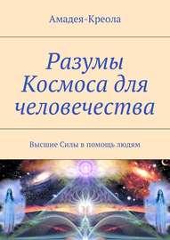 Разумы Космоса для человечества. Высшие Силы в помощь людям