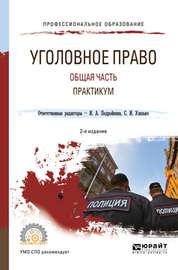 Уголовное право. Общая часть. Практикум 2-е изд., пер. и доп. Учебное пособие для СПО
