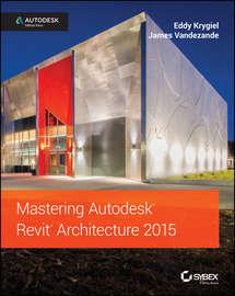 Mastering Autodesk Revit Architecture 2015. Autodesk Official Press
