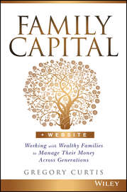 Family Capital. Working with Wealthy Families to Manage Their Money Across Generations