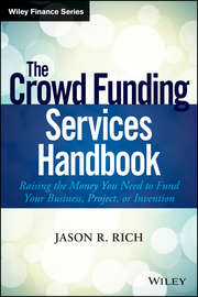 The Crowd Funding Services Handbook. Raising the Money You Need to Fund Your Business, Project, or Invention