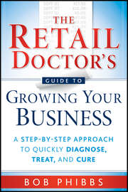 The Retail Doctor's Guide to Growing Your Business. A Step-by-Step Approach to Quickly Diagnose, Treat, and Cure