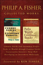 Philip A. Fisher Collected Works, Foreword by Ken Fisher. Common Stocks and Uncommon Profits, Paths to Wealth through Common Stocks, Conservative Investors Sleep Well, and Developing an Investment Philosophy