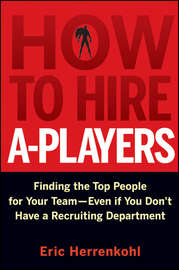 How to Hire A-Players. Finding the Top People for Your Team- Even If You Don't Have a Recruiting Department