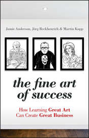 The Fine Art of Success. How Learning Great Art Can Create Great Business