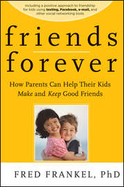 Friends Forever. How Parents Can Help Their Kids Make and Keep Good Friends