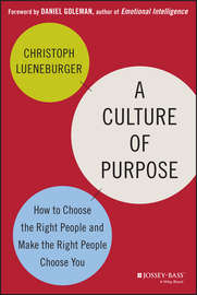 A Culture of Purpose. How to Choose the Right People and Make the Right People Choose You