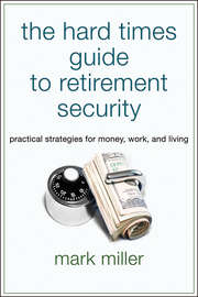 The Hard Times Guide to Retirement Security. Practical Strategies for Money, Work, and Living