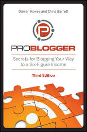 ProBlogger. Secrets for Blogging Your Way to a Six-Figure Income