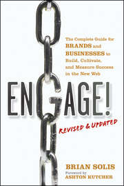 Engage!, Revised and Updated. The Complete Guide for Brands and Businesses to Build, Cultivate, and Measure Success in the New Web