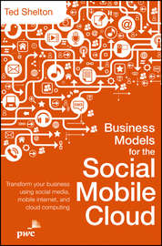Business Models for the Social Mobile Cloud. Transform Your Business Using Social Media, Mobile Internet, and Cloud Computing