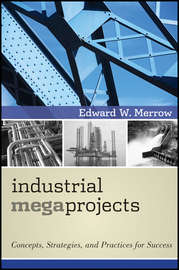 Industrial Megaprojects. Concepts, Strategies, and Practices for Success