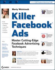 Killer Facebook Ads. Master Cutting-Edge Facebook Advertising Techniques
