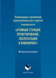 Рекомендации к дипломному проектированию для студентов специальности «Атомные станции: проектирование, эксплуатация и инжиниринг». Методические указания