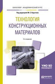 Технология конструкционных материалов 2-е изд., пер. и доп. Учебное пособие для академического бакалавриата