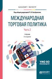 Международная торговая политика в 2 ч. Часть 2. 2-е изд., пер. и доп. Учебник для бакалавриата и магистратуры