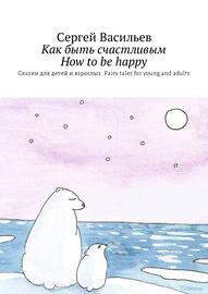 Книга Как быть счастливым. How tobe happy. Сказки для детей ивзрослых. Fairy tales for young and adults