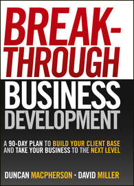 Breakthrough Business Development. A 90-Day Plan to Build Your Client Base and Take Your Business to the Next Level