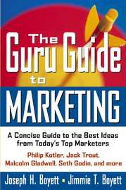 The Guru Guide to Marketing. A Concise Guide to the Best Ideas from Today's Top Marketers
